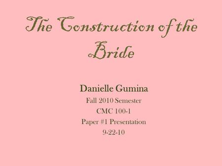 The Construction of the Bride Danielle Gumina Fall 2010 Semester CMC 100-1 Paper #1 Presentation 9-22-10.