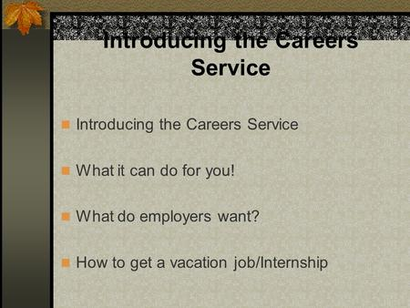 Introducing the Careers Service What it can do for you! What do employers want? How to get a vacation job/Internship Introducing the Careers Service.