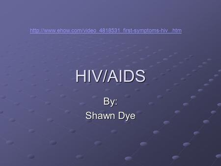 HIV/AIDS By: Shawn Dye