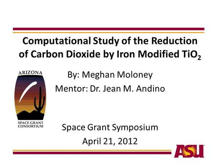 Computational Study of the Reduction of Carbon Dioxide by Iron Modified TiO 2 By: Meghan Moloney Mentor: Dr. Jean M. Andino Space Grant Symposium April.