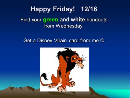 Happy Friday! 12/16 Find your green and white handouts from Wednesday. Get a Disney Villain card from me Get a Disney Villain card from me.