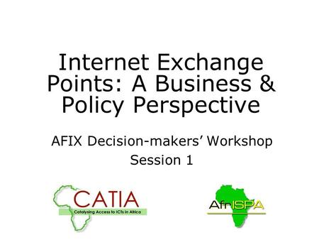 Internet Exchange Points: A Business & Policy Perspective AFIX Decision-makers' Workshop Session 1 AFIX-TF,