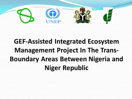 GEF-Assisted Integrated Ecosystem Management Project In The Trans- Boundary Areas Between Nigeria and Niger Republic.