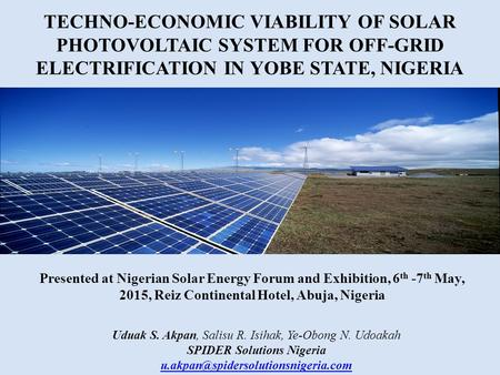 TECHNO-ECONOMIC VIABILITY OF SOLAR PHOTOVOLTAIC SYSTEM FOR OFF-GRID ELECTRIFICATION IN YOBE STATE, NIGERIA Uduak S. Akpan, Salisu R. Isihak, Ye-Obong N.