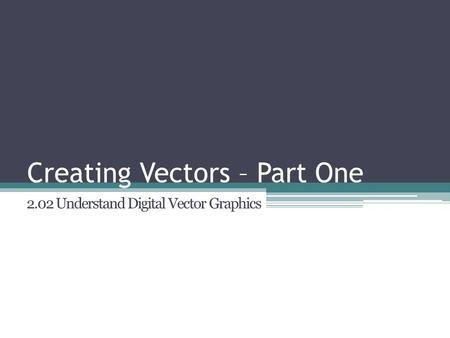 Creating Vectors – Part One 2.02 Understand Digital Vector Graphics.