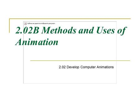 2.02B Methods and Uses of Animation 2.02 Develop Computer Animations.