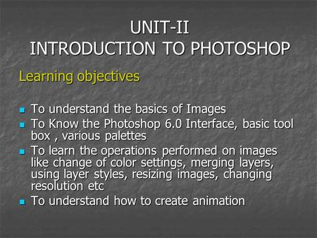UNIT-II INTRODUCTION TO PHOTOSHOP Learning objectives To understand the basics of Images To understand the basics of Images To Know the Photoshop 6.0 Interface,