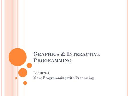G RAPHICS & I NTERACTIVE P ROGRAMMING Lecture 2 More Programming with Processing.