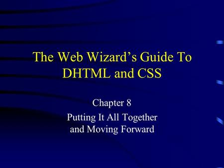 The Web Wizard's Guide To DHTML and CSS Chapter 8 Putting It All Together and Moving Forward.