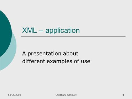14/05/2003Christiane Schmidt1 XML – application A presentation about different examples of use.
