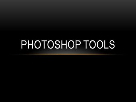 PHOTOSHOP TOOLS. Photoshop Tools are categorized into 4 unique categories as followed: