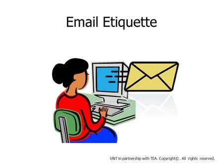 Email Etiquette UNT in partnership with TEA. Copyright©. All rights reserved.