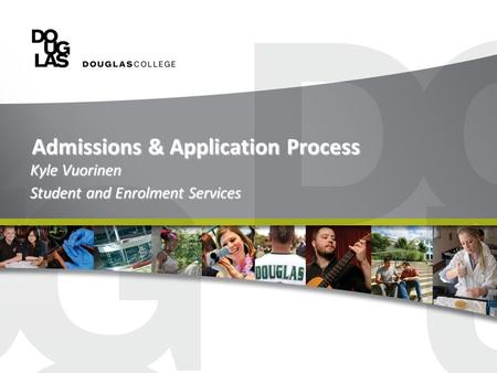 Admissions & Application Process Kyle Vuorinen Student and Enrolment Services.