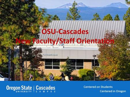 Centered in Oregon Centered on Students Centered in Oregon Centered on Students OSU-Cascades New Faculty/Staff Orientation Centered in Oregon Centered.