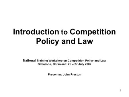 1 Introduction to Competition Policy and Law National Training Workshop on Competition Policy and Law Gaborone, Botswana: 25 – 27 July 2007 Presenter: