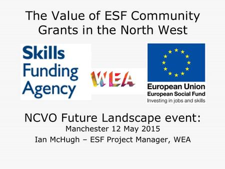 The Value of ESF Community Grants in the North West NCVO Future Landscape event: Manchester 12 May 2015 Ian McHugh – ESF Project Manager, WEA.
