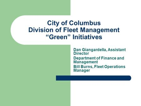 "City of Columbus Division of Fleet Management ""Green"" Initiatives Dan Giangardella, Assistant Director Department of Finance and Management Bill Burns,"