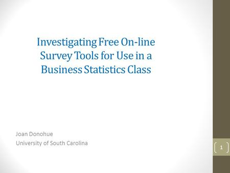 Investigating Free On-line Survey Tools for Use in a Business Statistics Class Joan Donohue University of South Carolina 1.