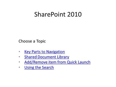 SharePoint 2010 Key Parts to Navigation Shared Document Library Add/Remove item from Quick Launch Using the Search Choose a Topic.