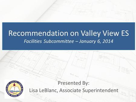Presented By: Lisa LeBlanc, Associate Superintendent Recommendation on Valley View ES Facilities Subcommittee – January 6, 2014.