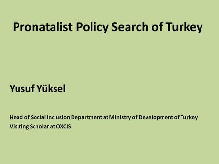 Pronatalist Policy Search of Turkey Yusuf Yüksel Head of Social Inclusion Department at Ministry of Development of Turkey Visiting Scholar at OXCIS.
