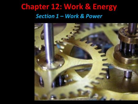 Chapter 12: Work & Energy Section 1 – Work & Power.