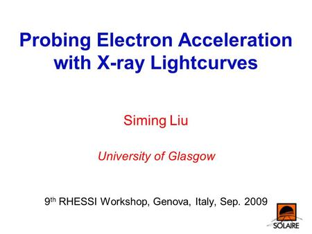 Probing Electron Acceleration with X-ray Lightcurves Siming Liu University of Glasgow 9 th RHESSI Workshop, Genova, Italy, Sep. 2009.