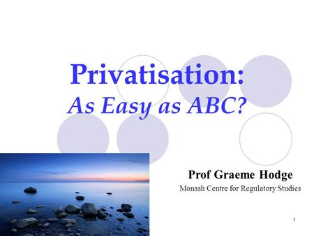 1 Privatisation: As Easy as ABC? Prof Graeme Hodge Monash Centre for Regulatory Studies.