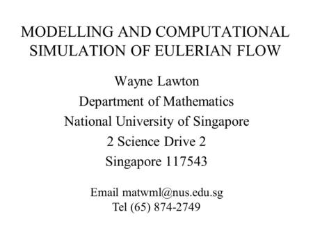 MODELLING AND COMPUTATIONAL SIMULATION OF EULERIAN FLOW Wayne Lawton Department of Mathematics National University of Singapore 2 Science Drive 2 Singapore.