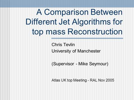 A Comparison Between Different Jet Algorithms for top mass Reconstruction Chris Tevlin University of Manchester (Supervisor - Mike Seymour) Atlas UK top.