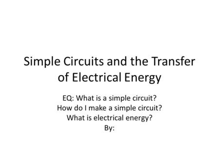 Simple Circuits and the Transfer of Electrical Energy EQ: What is a simple circuit? How do I make a simple circuit? What is electrical energy? By: