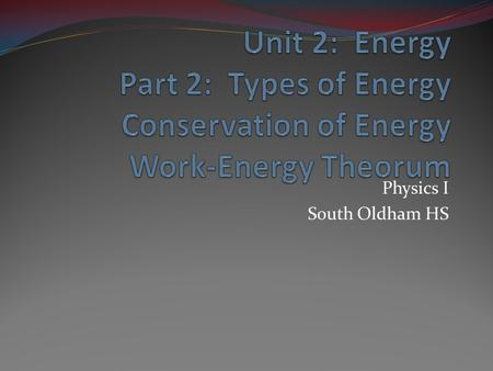 Physics I South Oldham HS. Energy Definition: the ability to do work Units: just as in work, Joules (J)