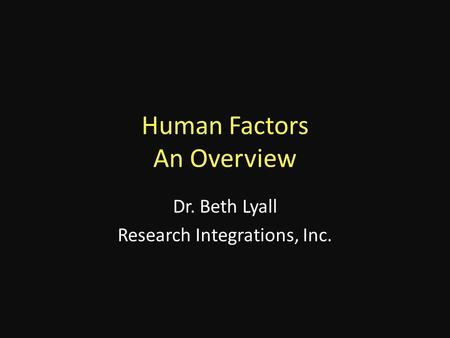 Human Factors An Overview Dr. Beth Lyall Research Integrations, Inc.