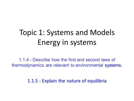 Topic 1: Systems and Models Energy in systems 1.1.4 - Describe how the first and second laws of thermodynamics are relevant to environmental systems. 1.1.5.