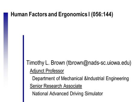 Human Factors and Ergonomics I (056:144) Timothy L. Brown Adjunct Professor Department of Mechanical &Industrial Engineering.