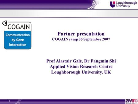 1 Partner presentation COGAIN camp 05 September 2007 Prof Alastair Gale, Dr Fangmin Shi Applied Vision Research Centre Loughborough University, UK.