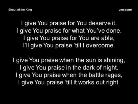 Shout of the King I give You praise for You deserve it. I give You praise for what You've done. I give You praise for You are able, I'll give You praise.