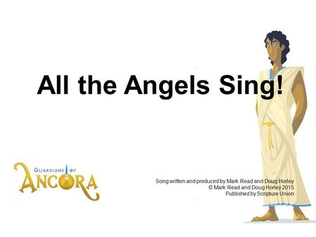 All the Angels Sing! Song written and produced by Mark Read and Doug Horley © Mark Read and Doug Horley 2015 Published by Scripture Union.