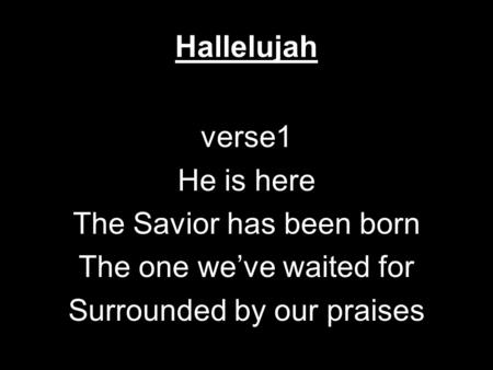 Hallelujah verse1 He is here The Savior has been born The one we've waited for Surrounded by our praises.