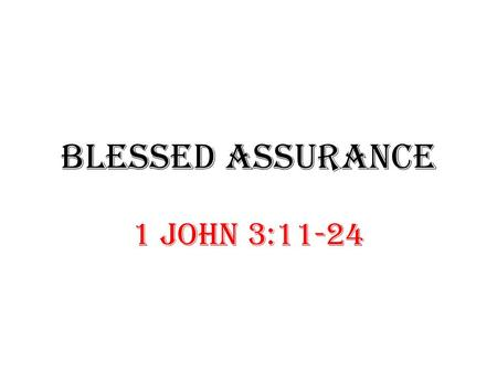 BLESSED ASSURANCE 1 John 3:11-24. Authentic: Is your faith real? 1 John 3:11- 18. Assurance: How sure are you of your salvation? 1 John 3:19 -24.