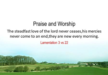Praise and Worship The steadfast love of the lord never ceases,his mercies never come to an end,they are new every morning. Lamentation 3 vs 22.