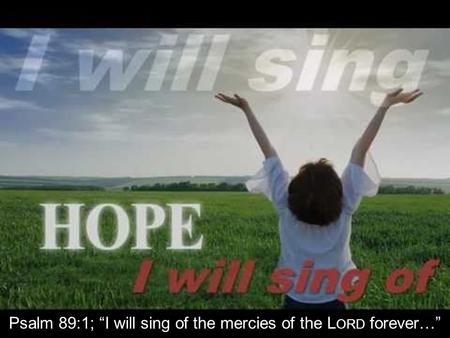"Psalm 89:1; ""I will sing of the mercies of the L ORD forever…"""