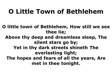 O little town of Bethlehem, How still we see thee lie; Above thy deep and dreamless sleep, The silent stars go by; Yet in thy dark streets shineth The.