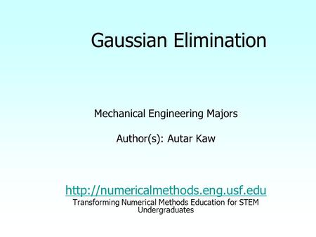 Gaussian Elimination Mechanical Engineering Majors Author(s): Autar Kaw  Transforming Numerical Methods Education for.