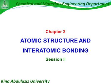King Abdulaziz University Chemical and Materials Engineering Department Chapter 2 ATOMIC STRUCTURE AND INTERATOMIC BONDING Session II.