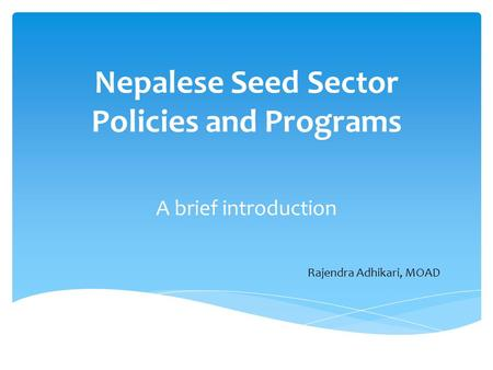 Nepalese Seed Sector Policies and Programs A brief introduction Rajendra Adhikari, MOAD.