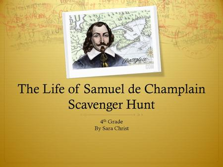 The Life of Samuel de Champlain Scavenger Hunt 4 th Grade By Sara Christ.