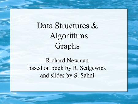 Data Structures & Algorithms Graphs Richard Newman based on book by R. Sedgewick and slides by S. Sahni.
