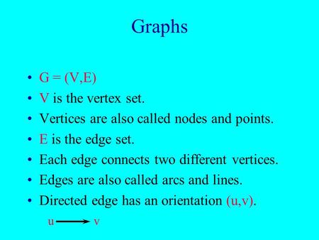 Graphs G = (V,E) V is the vertex set. Vertices are also called nodes and points. E is the edge set. Each edge connects two different vertices. Edges are.