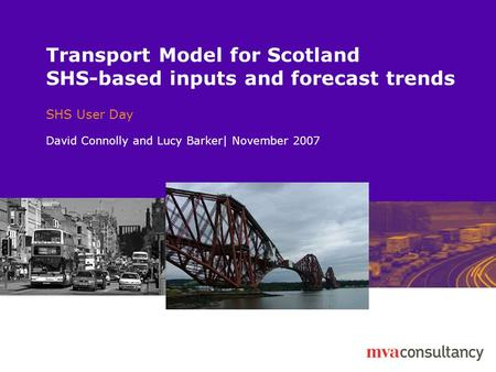 Transport Model for Scotland SHS-based inputs and forecast trends SHS User Day David Connolly and Lucy Barker| November 2007.